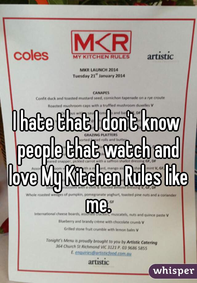 I hate that I don't know people that watch and love My Kitchen Rules like me.