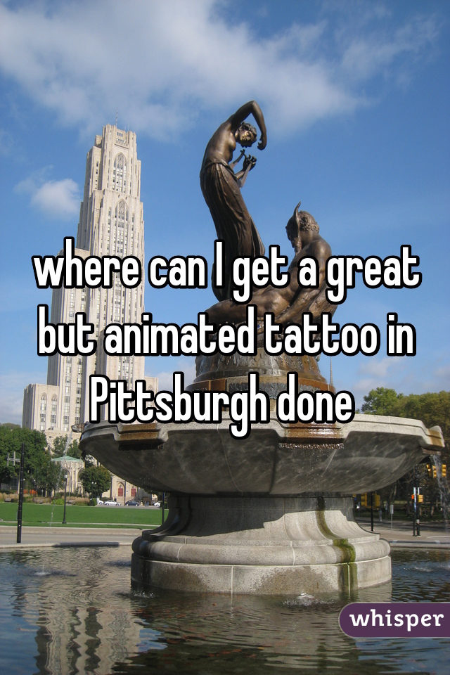 where can I get a great but animated tattoo in Pittsburgh done