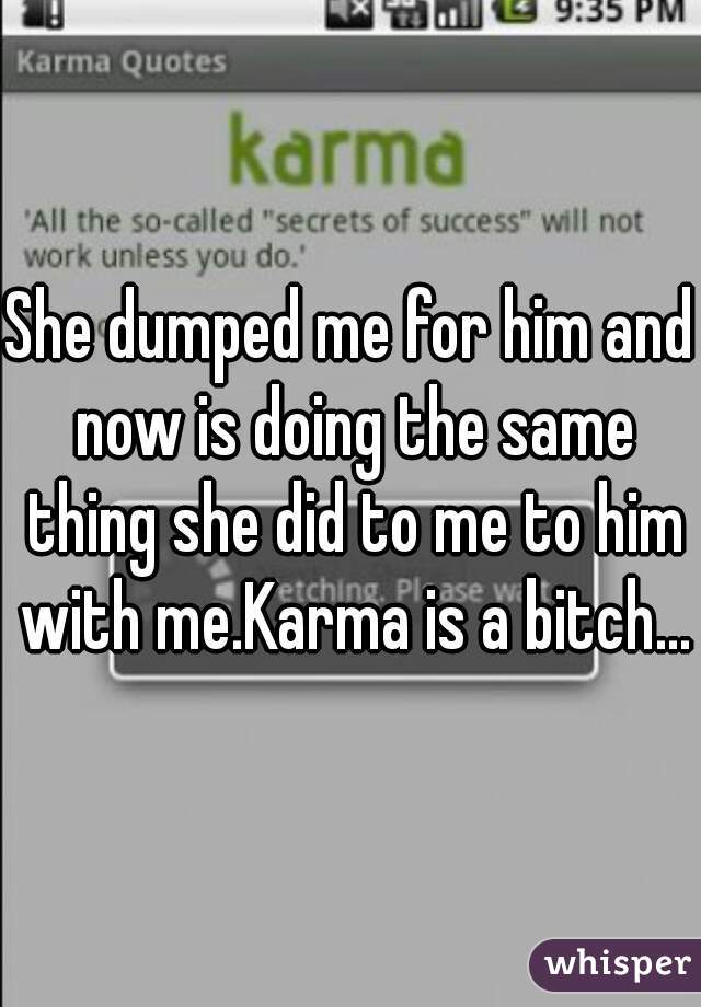 She dumped me for him and now is doing the same thing she did to me to him with me.Karma is a bitch...