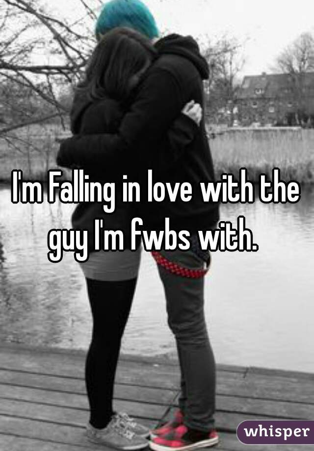 I'm Falling in love with the guy I'm fwbs with.