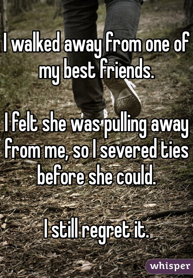 I walked away from one of my best friends.   I felt she was pulling away from me, so I severed ties before she could.   I still regret it.
