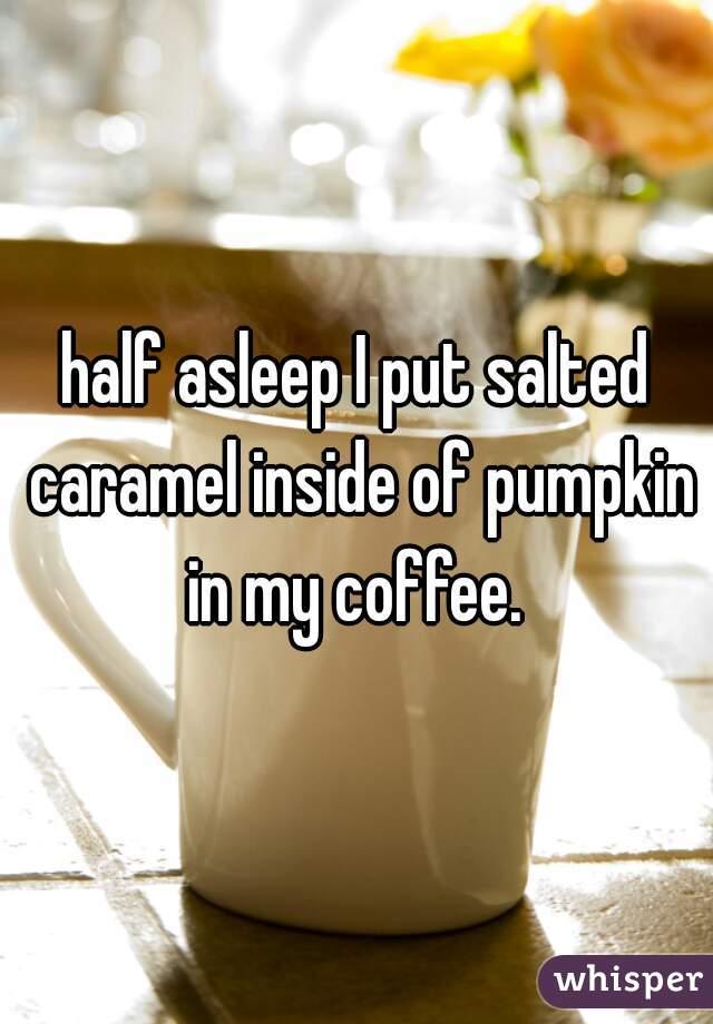 half asleep I put salted caramel inside of pumpkin in my coffee.