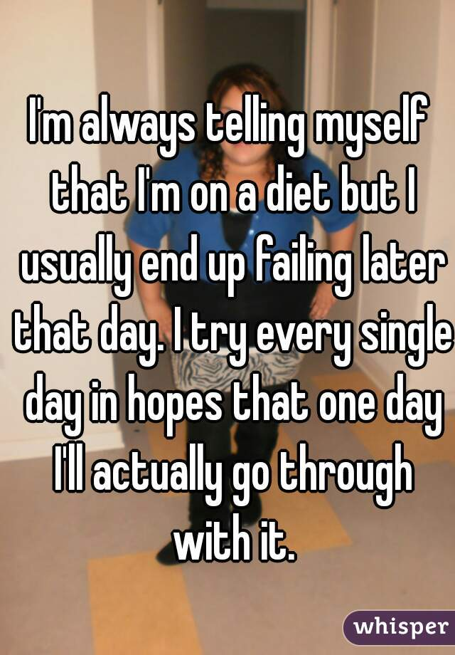 I'm always telling myself that I'm on a diet but I usually end up failing later that day. I try every single day in hopes that one day I'll actually go through with it.