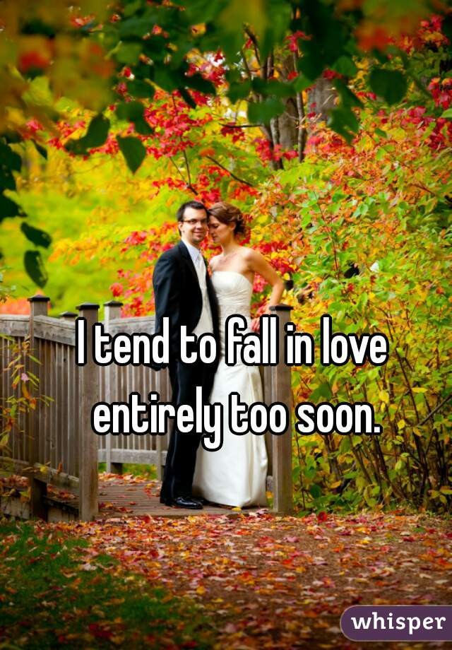 I tend to fall in love entirely too soon.