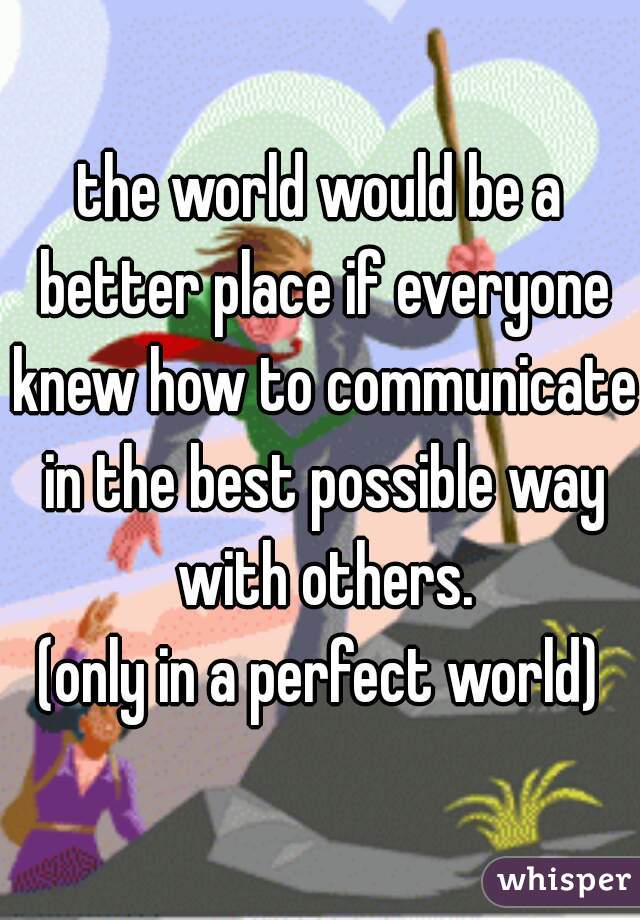 the world would be a better place if everyone knew how to communicate in the best possible way with others. (only in a perfect world)