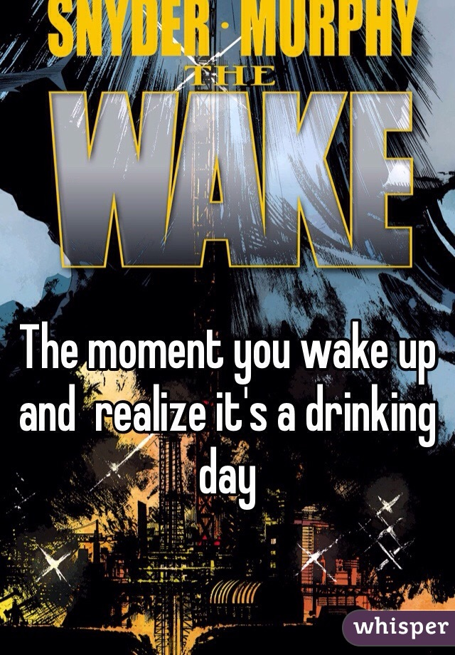The moment you wake up and  realize it's a drinking day