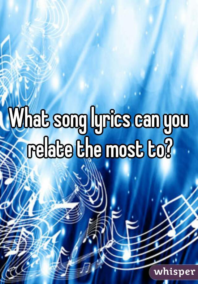 What song lyrics can you relate the most to?