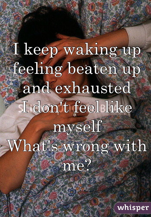 I keep waking up feeling beaten up and exhausted  I don't feel like myself What's wrong with me?