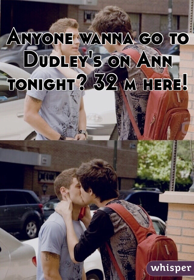Anyone wanna go to Dudley's on Ann tonight? 32 m here!