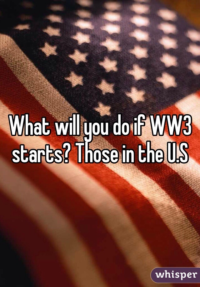 What will you do if WW3 starts? Those in the U.S
