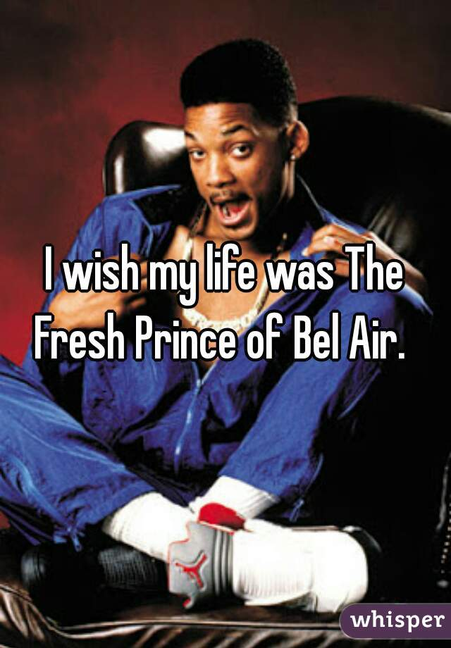 I wish my life was The Fresh Prince of Bel Air.