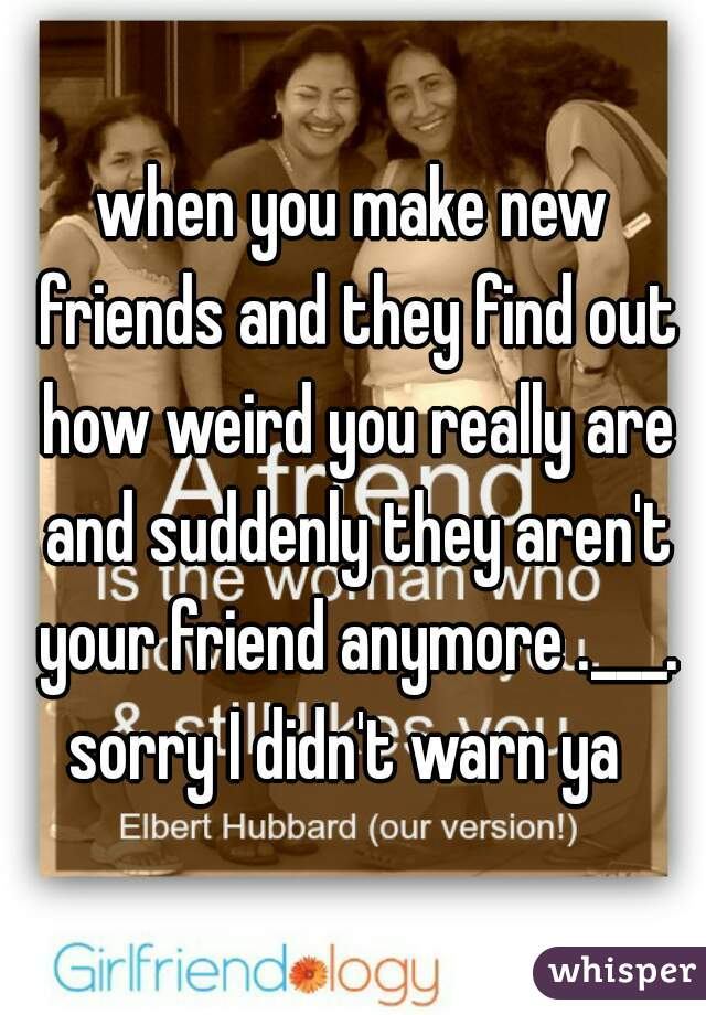when you make new friends and they find out how weird you really are and suddenly they aren't your friend anymore .___. sorry I didn't warn ya