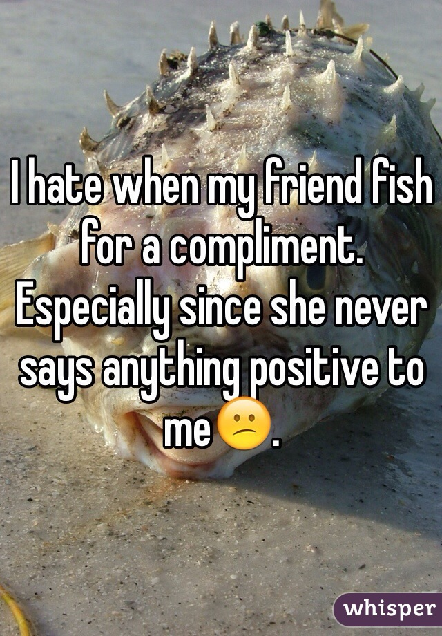 I hate when my friend fish for a compliment. Especially since she never says anything positive to me😕.