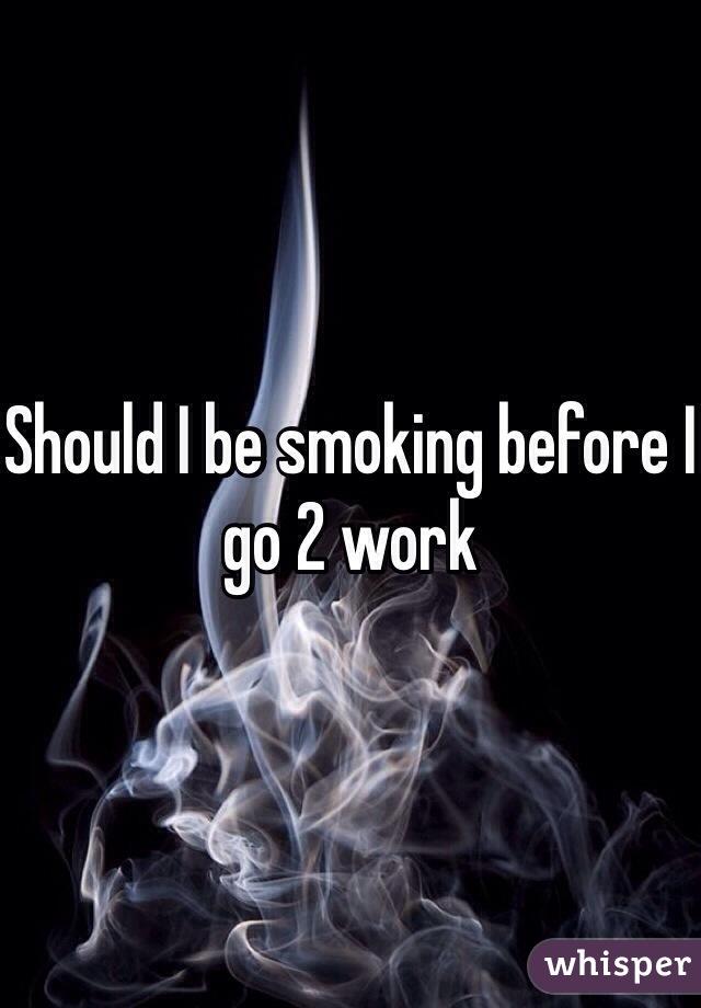 Should I be smoking before I go 2 work