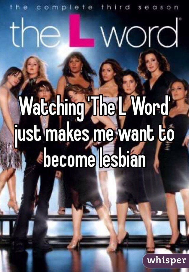 Watching 'The L Word' just makes me want to become lesbian