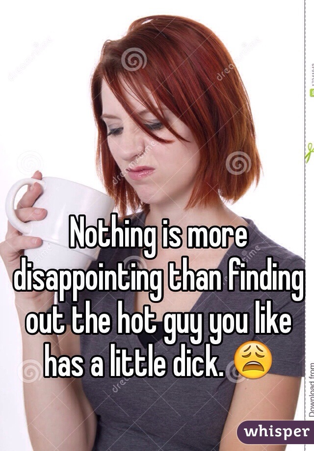 Nothing is more disappointing than finding out the hot guy you like has a little dick. 😩