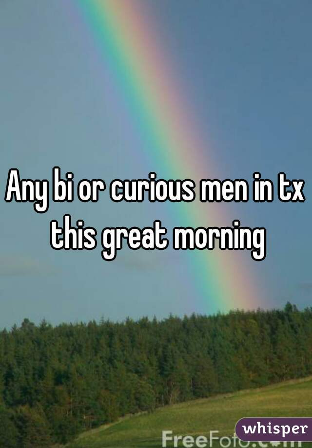 Any bi or curious men in tx this great morning