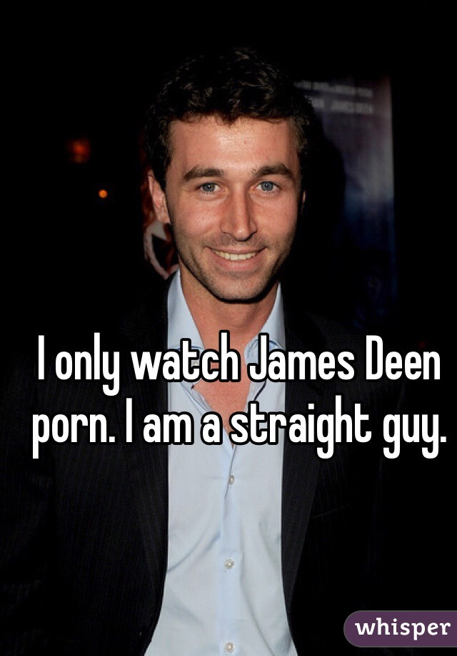 I only watch James Deen porn. I am a straight guy.