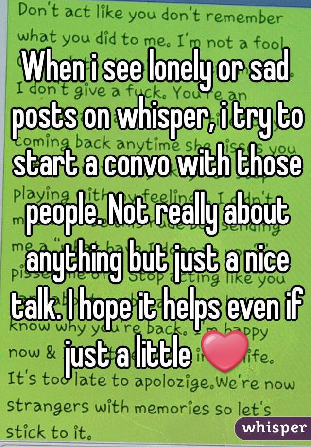 When i see lonely or sad posts on whisper, i try to start a convo with those people. Not really about anything but just a nice talk. I hope it helps even if just a little ❤