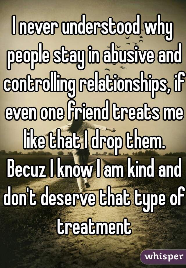 I never understood why people stay in abusive and controlling relationships, if even one friend treats me like that I drop them. Becuz I know I am kind and don't deserve that type of treatment