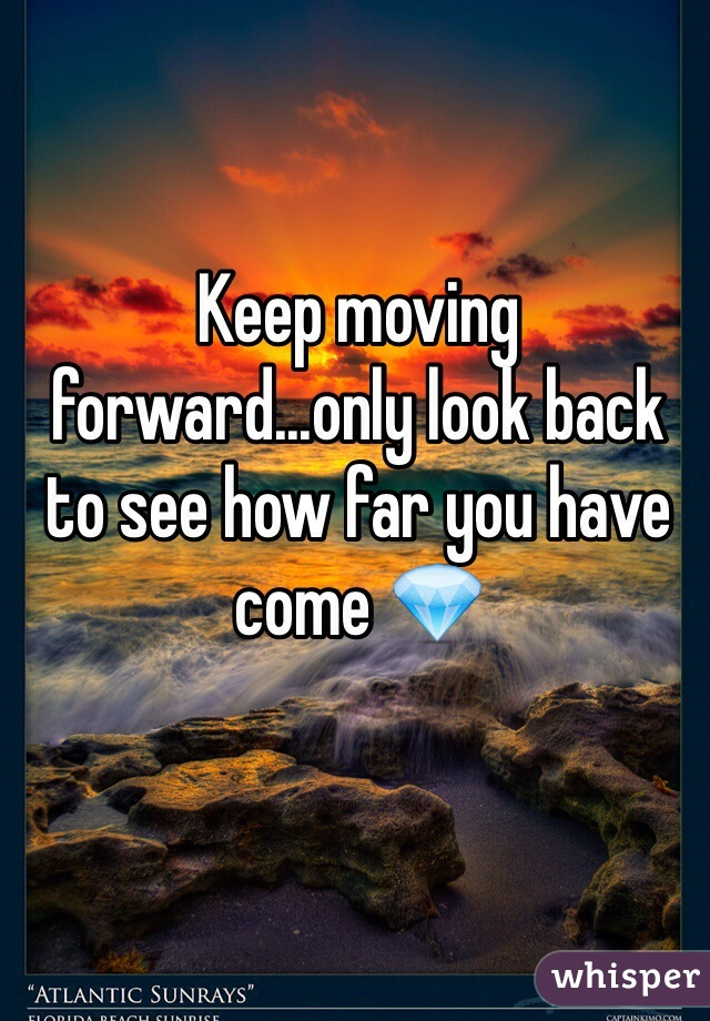 Keep moving forward...only look back to see how far you have come 💎
