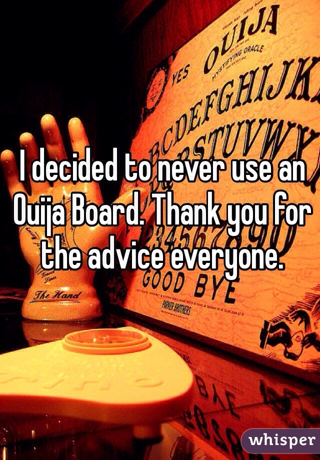 I decided to never use an Ouija Board. Thank you for the advice everyone.