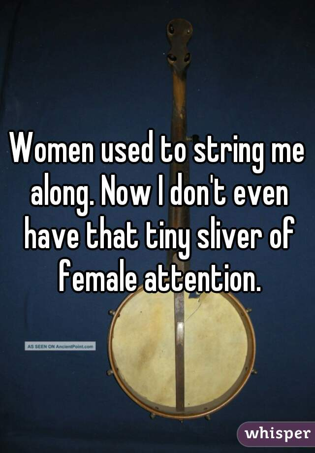 Women used to string me along. Now I don't even have that tiny sliver of female attention.