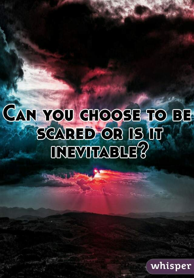 Can you choose to be scared or is it inevitable?