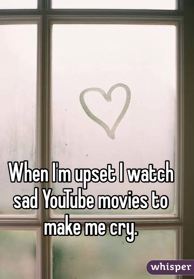 When I'm upset I watch sad YouTube movies to make me cry.