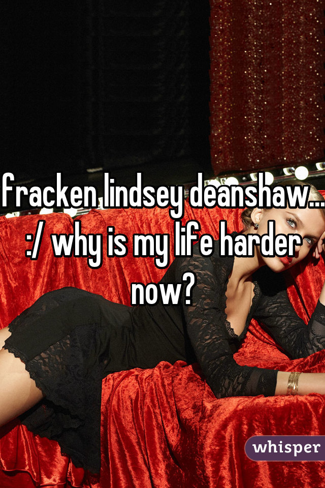 fracken lindsey deanshaw... :/ why is my life harder now?