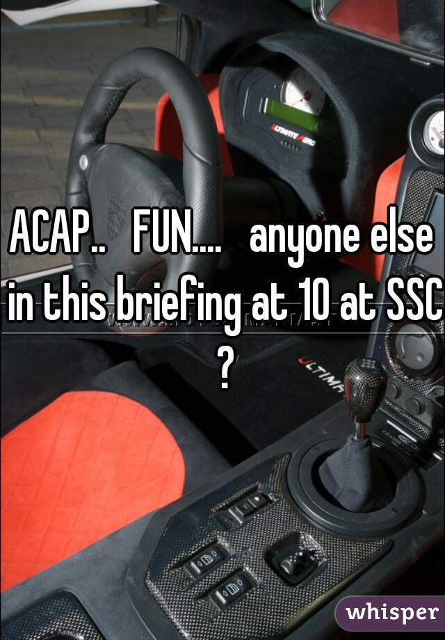 ACAP..   FUN....   anyone else in this briefing at 10 at SSC ?