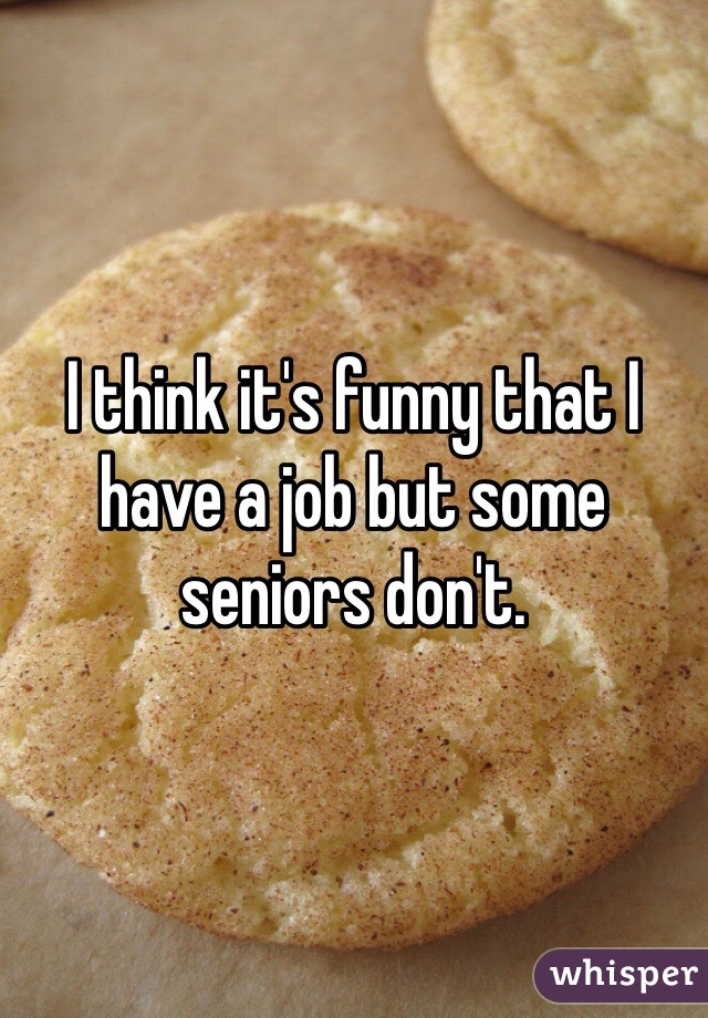 I think it's funny that I have a job but some seniors don't.