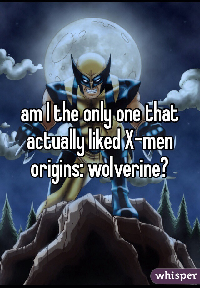 am I the only one that actually liked X-men origins: wolverine?