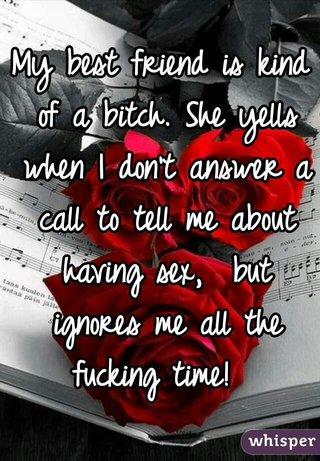 My best friend is kind of a bitch. She yells when I don't answer a call to tell me about having sex,  but ignores me all the fucking time!