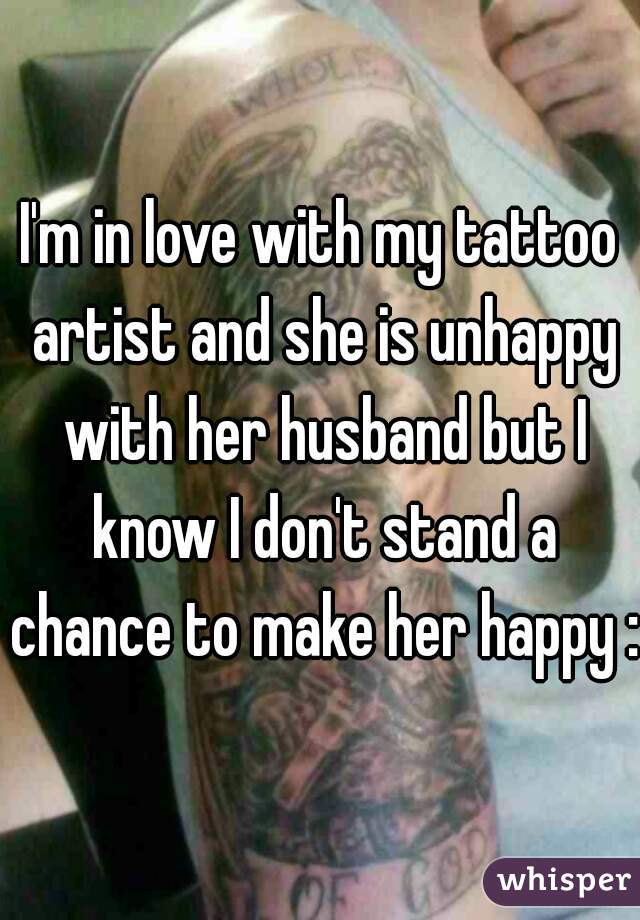 I'm in love with my tattoo artist and she is unhappy with her husband but I know I don't stand a chance to make her happy :/