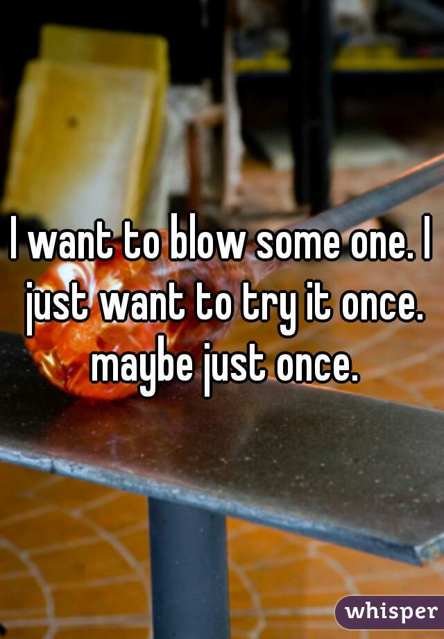 I want to blow some one. I just want to try it once. maybe just once.