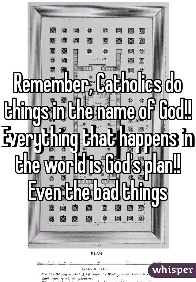 Remember, Catholics do things in the name of God!! Everything that happens in the world is God's plan!! Even the bad things