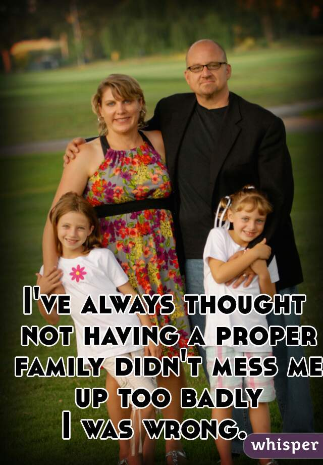 I've always thought not having a proper family didn't mess me up too badly   I was wrong.