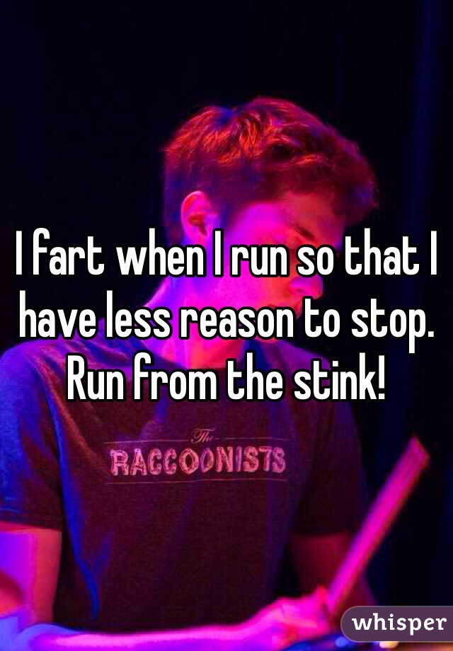 I fart when I run so that I have less reason to stop. Run from the stink!