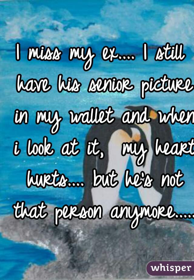 I miss my ex.... I still have his senior picture in my wallet and when i look at it,  my heart hurts.... but he's not that person anymore.....