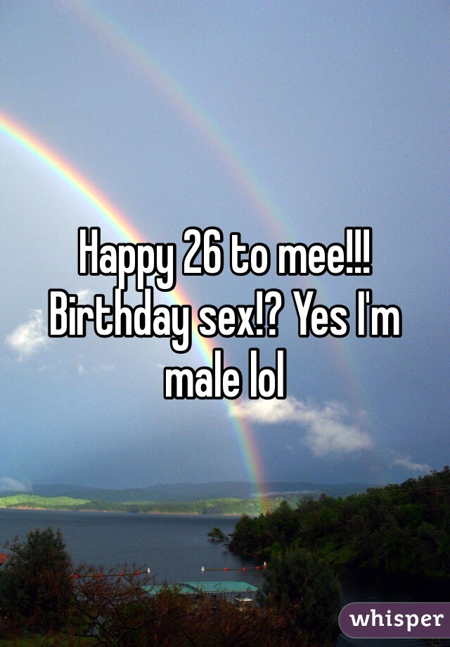 Happy 26 to mee!!! Birthday sex!? Yes I'm male lol