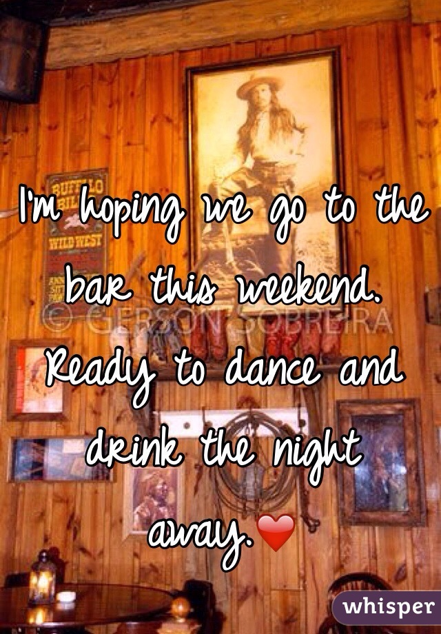 I'm hoping we go to the bar this weekend. Ready to dance and drink the night away.❤️