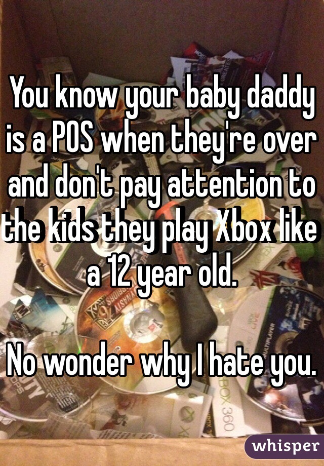 You know your baby daddy is a POS when they're over and don't pay attention to the kids they play Xbox like a 12 year old.   No wonder why I hate you.