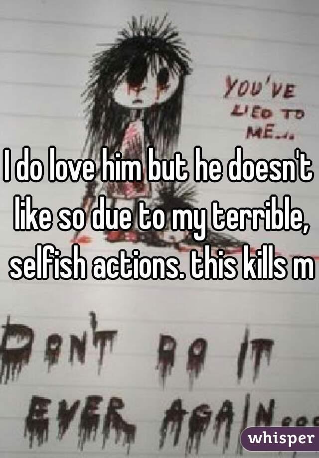 I do love him but he doesn't like so due to my terrible, selfish actions. this kills me