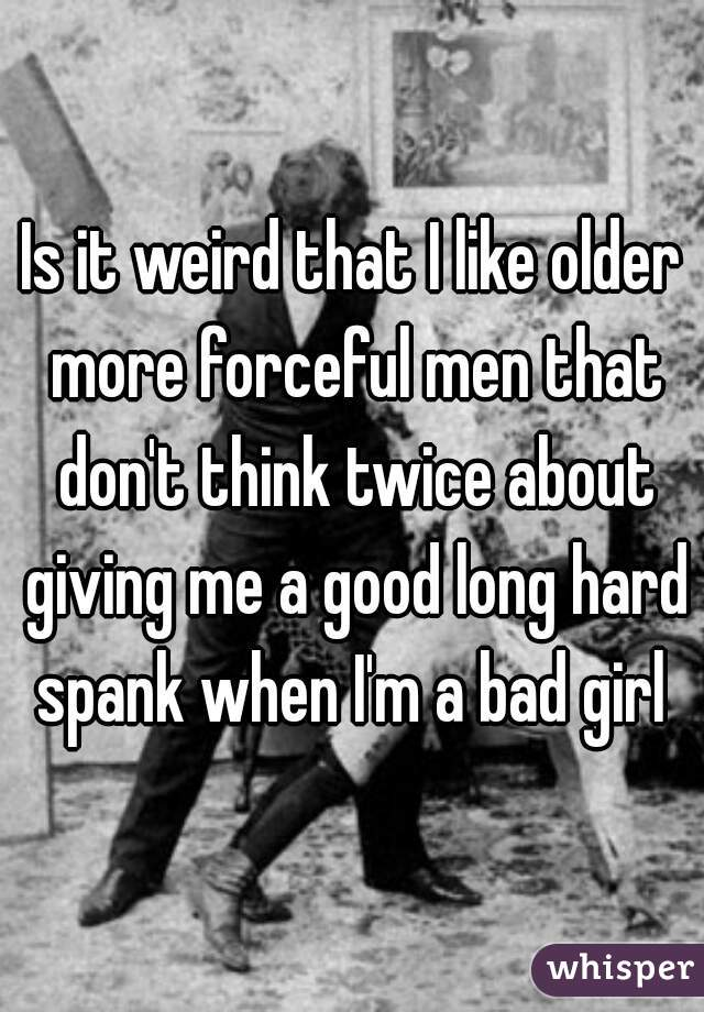 Is it weird that I like older more forceful men that don't think twice about giving me a good long hard spank when I'm a bad girl