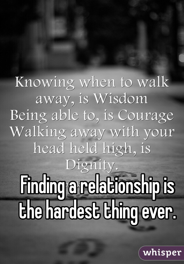 Finding a relationship is the hardest thing ever.