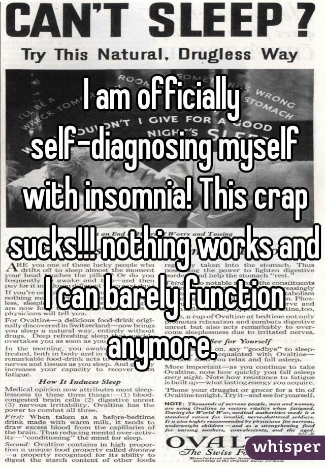 I am officially self-diagnosing myself with insomnia! This crap sucks!!! nothing works and I can barely function anymore.