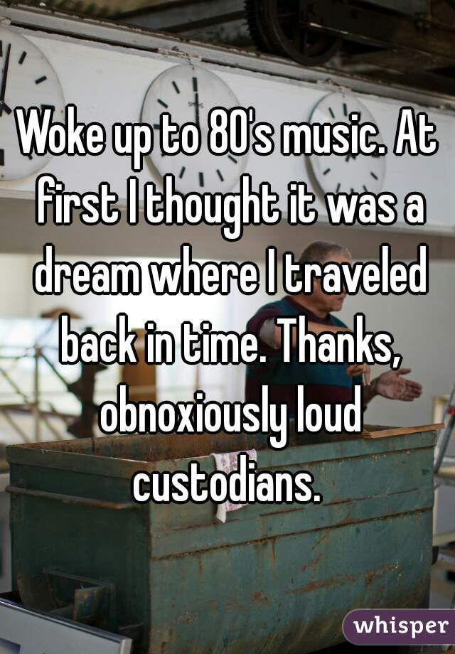Woke up to 80's music. At first I thought it was a dream where I traveled back in time. Thanks, obnoxiously loud custodians.