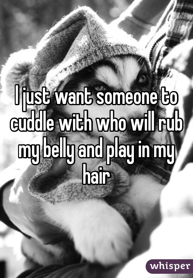 I just want someone to cuddle with who will rub my belly and play in my hair