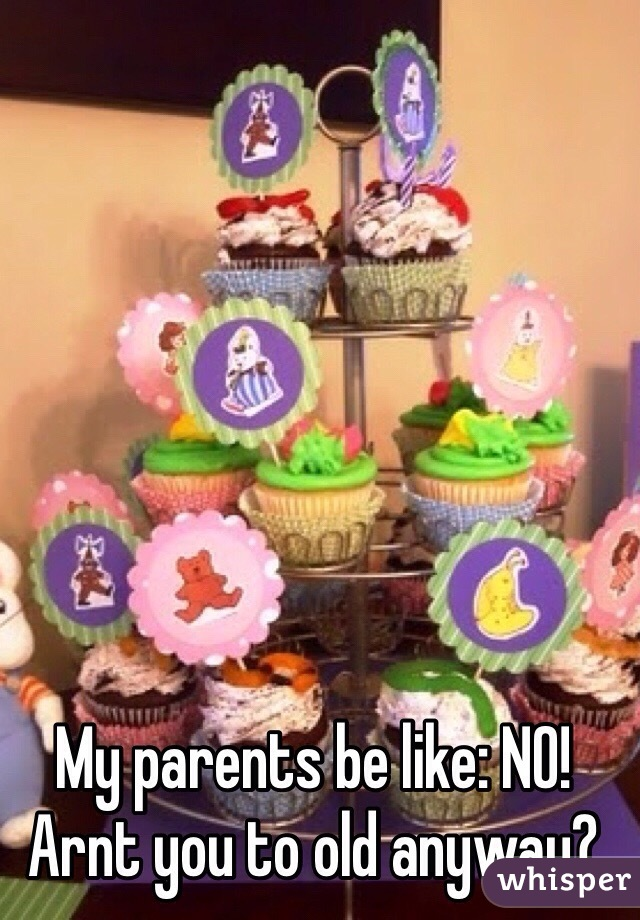 My parents be like: NO! Arnt you to old anyway?